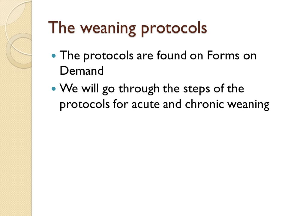 The weaning protocols The protocols are found on Forms on Demand