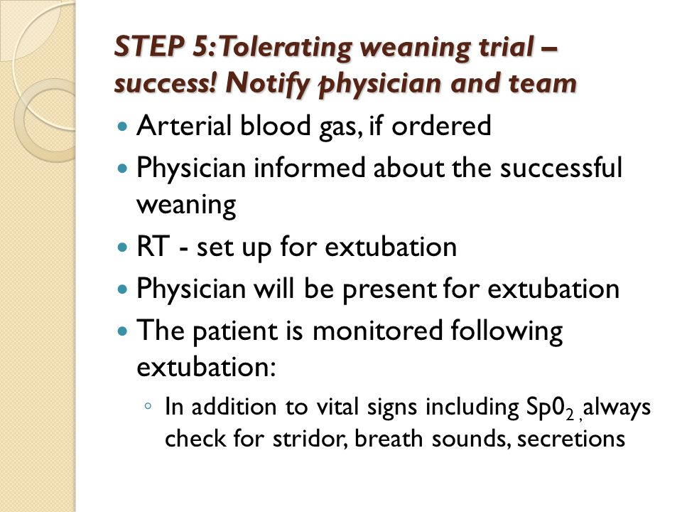STEP 5: Tolerating weaning trial – success! Notify physician and team