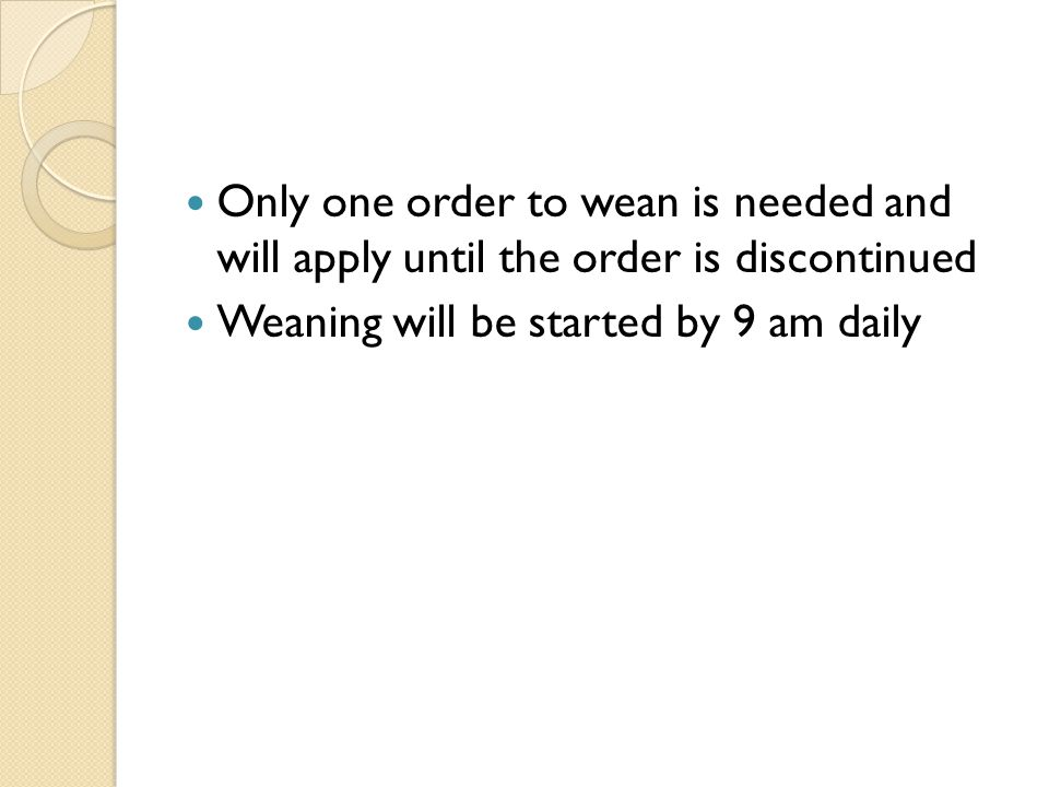 Only one order to wean is needed and will apply until the order is discontinued