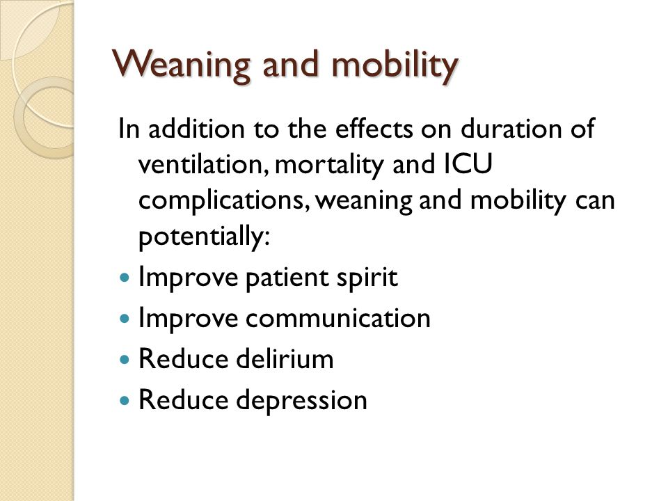 Weaning and mobility In addition to the effects on duration of ventilation, mortality and ICU complications, weaning and mobility can potentially: