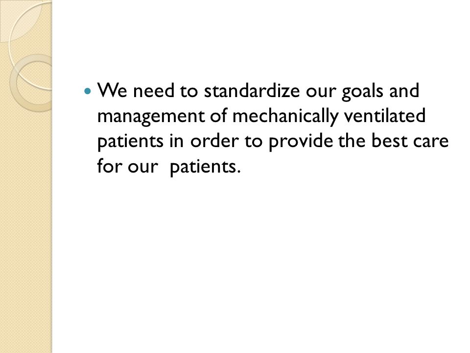 We need to standardize our goals and management of mechanically ventilated patients in order to provide the best care for our patients.