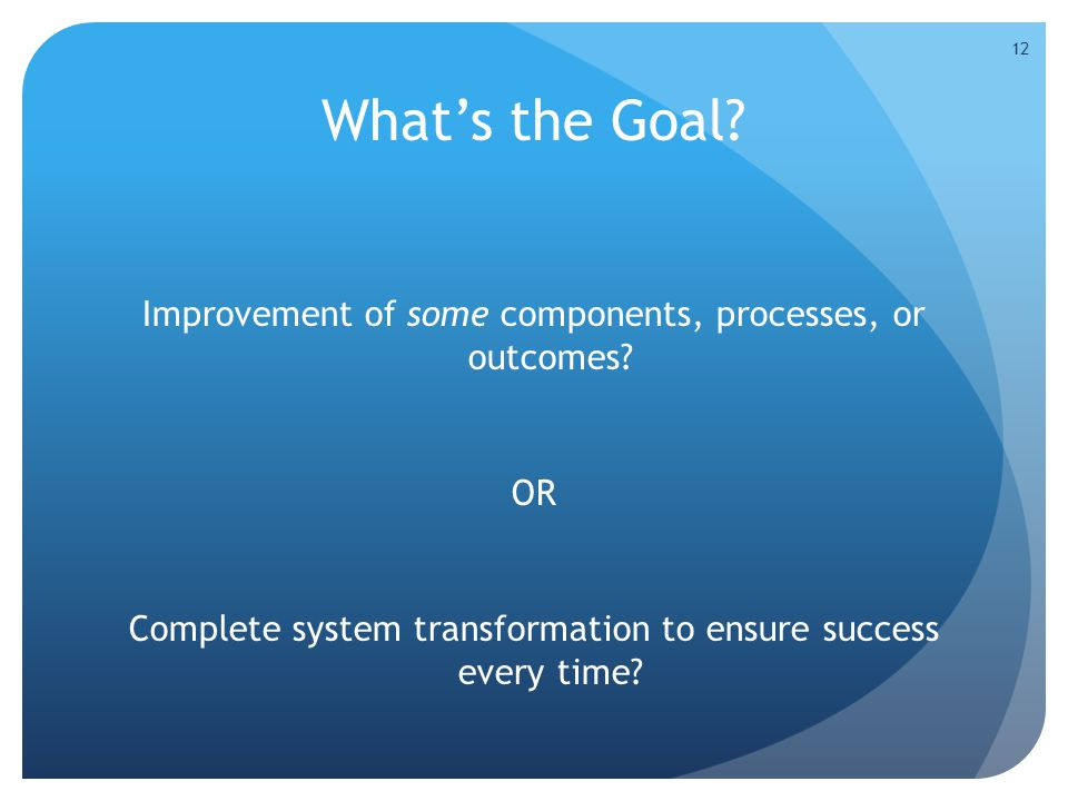 What's the Goal. Improvement of some components, processes, or outcomes.