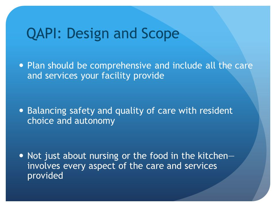 QAPI: Design and Scope Plan should be comprehensive and include all the care and services your facility provide.