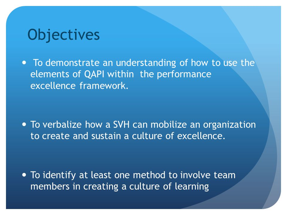Objectives To demonstrate an understanding of how to use the elements of QAPI within the performance excellence framework.