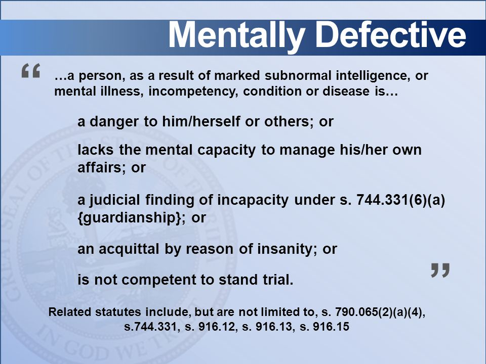 Mentally Defective a danger to him/herself or others; or