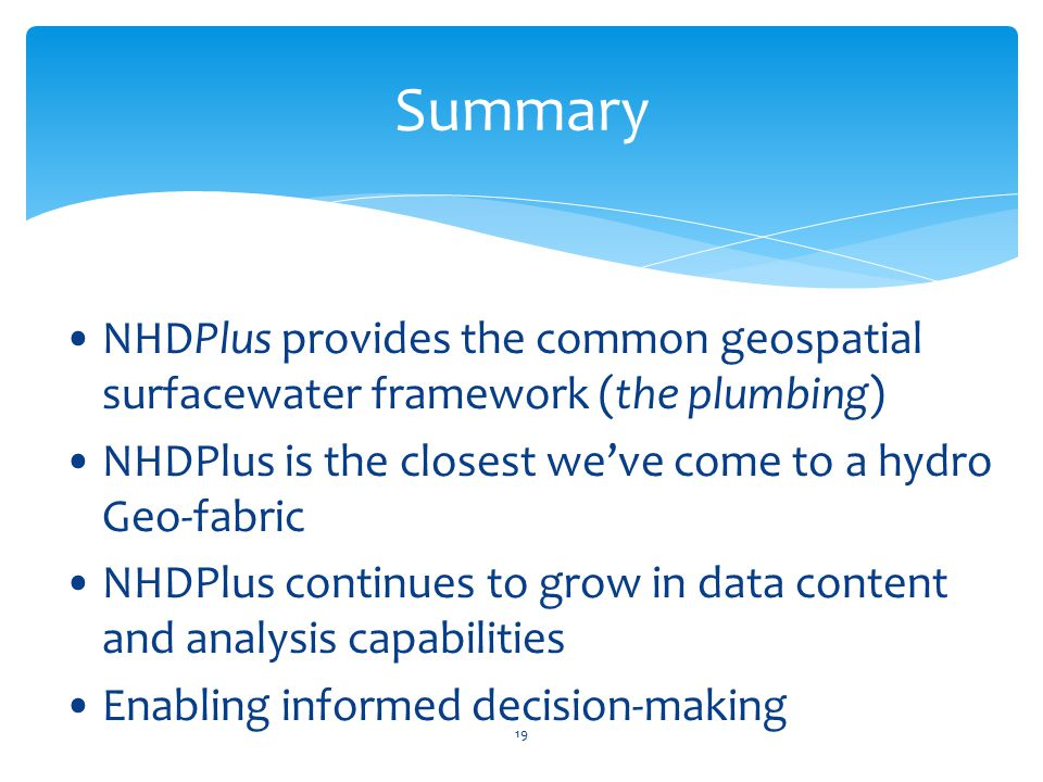 Summary NHDPlus provides the common geospatial surfacewater framework (the plumbing) NHDPlus is the closest we've come to a hydro Geo-fabric.