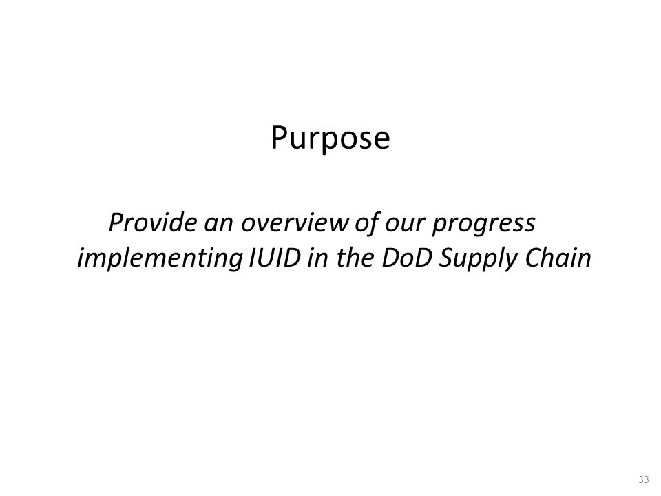 Purpose Provide an overview of our progress implementing IUID in the DoD Supply Chain