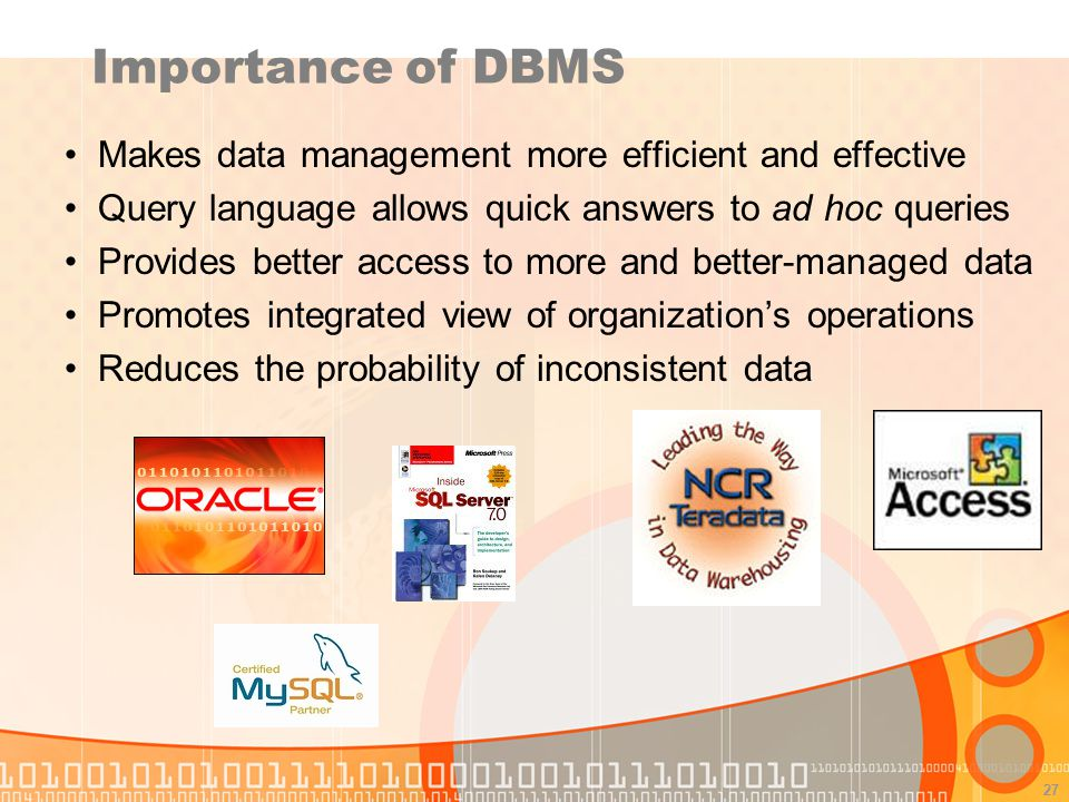 Importance of DBMS Makes data management more efficient and effective