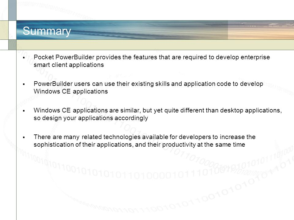 Summary Pocket PowerBuilder provides the features that are required to develop enterprise smart client applications.