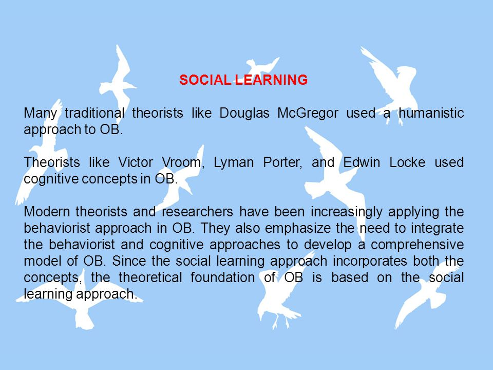 SOCIAL LEARNING Many traditional theorists like Douglas McGregor used a humanistic approach to OB.