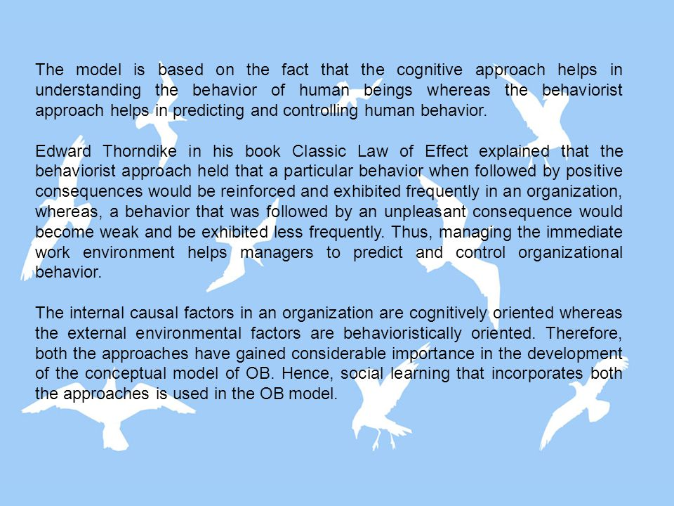 The model is based on the fact that the cognitive approach helps in understanding the behavior of human beings whereas the behaviorist approach helps in predicting and controlling human behavior.