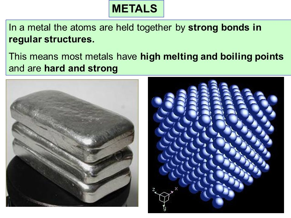 METALS In a metal the atoms are held together by strong bonds in regular structures.