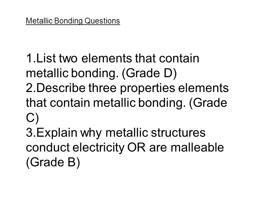 List two elements that contain metallic bonding. (Grade D)