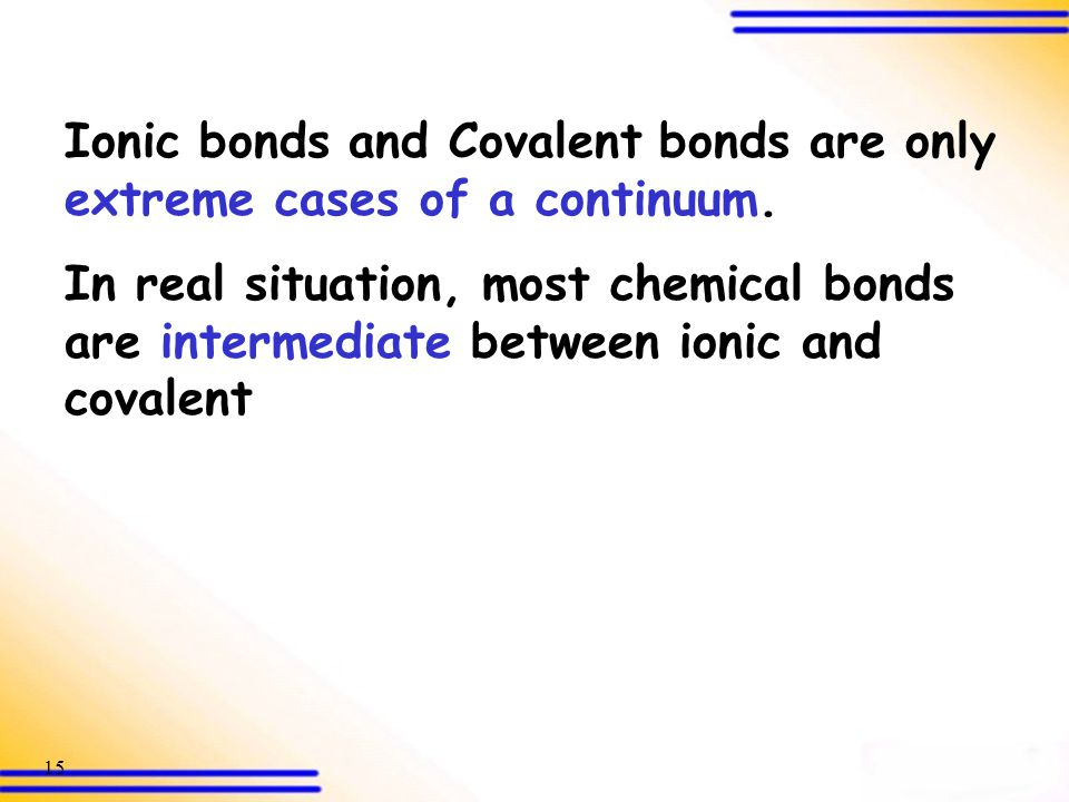 Ionic bonds and Covalent bonds are only extreme cases of a continuum.