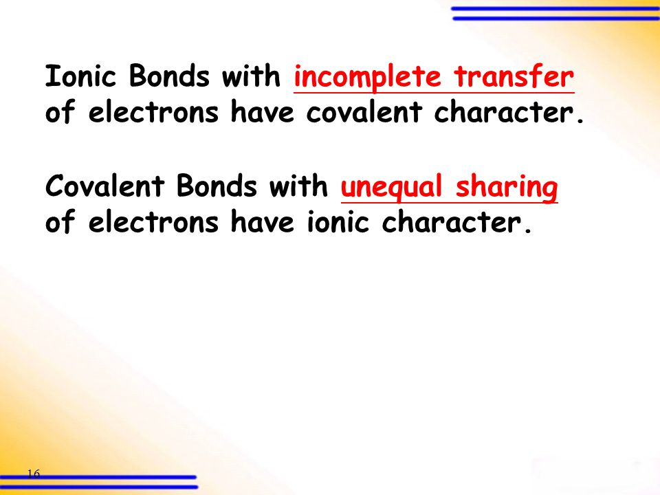 Ionic Bonds with incomplete transfer of electrons have covalent character.