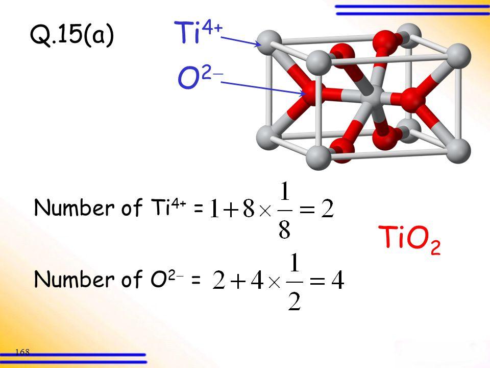 Ti4+ Q.15(a) O2 Number of Ti4+ = TiO2 Number of O2 =
