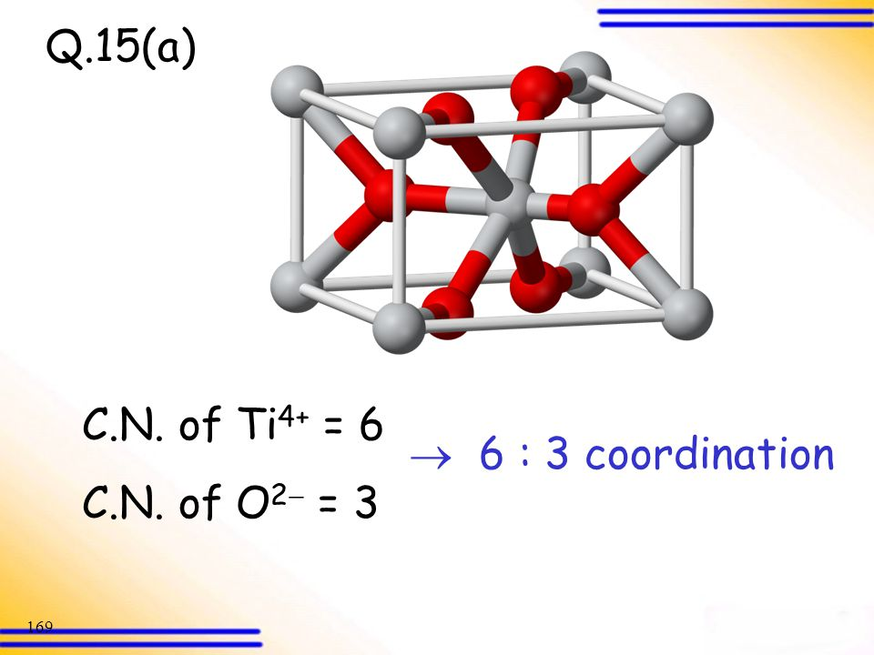 Q.15(a) C.N. of Ti4+ = 6 C.N. of O2 = 3  6 : 3 coordination