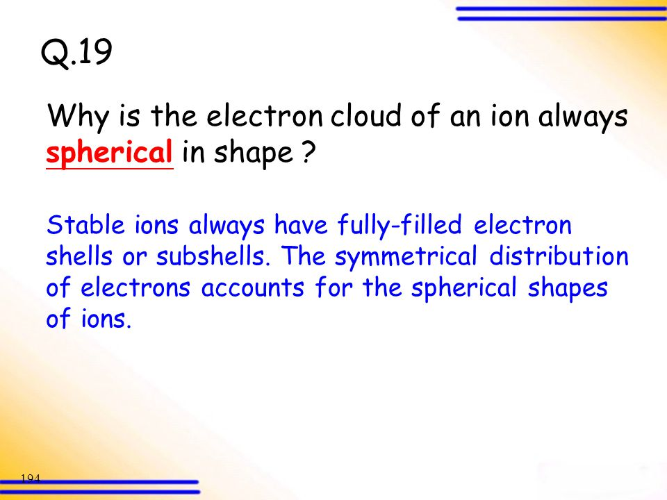 Q.19 Why is the electron cloud of an ion always spherical in shape