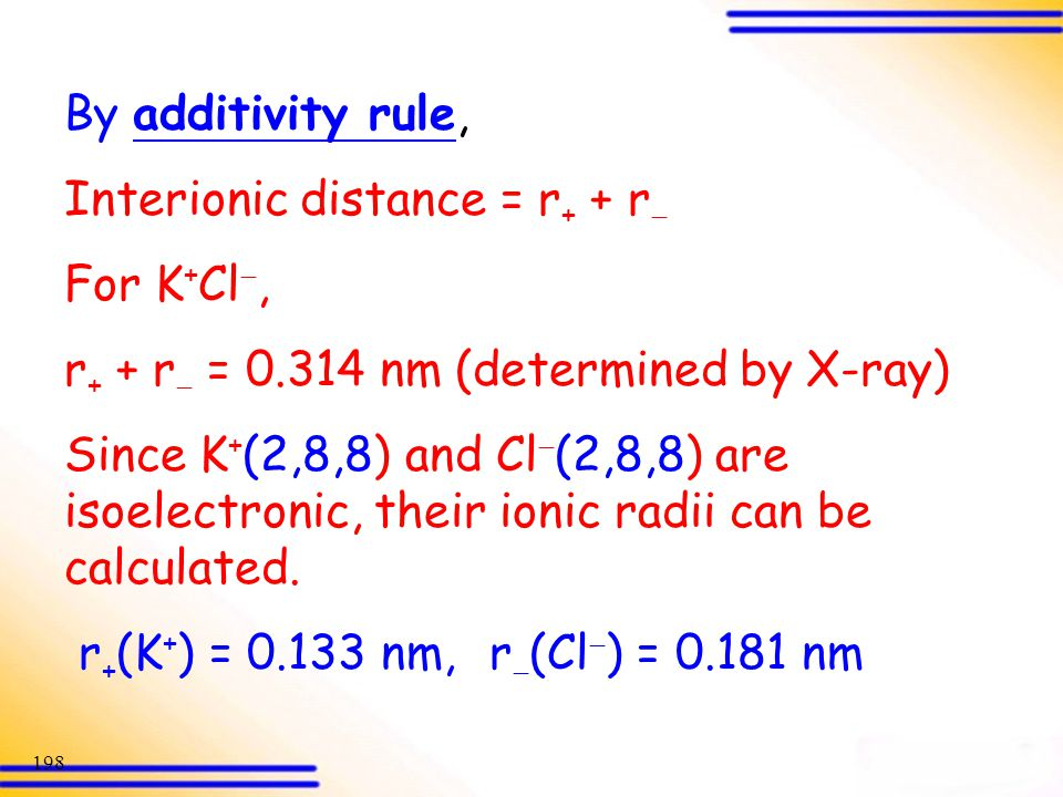 By additivity rule, Interionic distance = r+ + r For K+Cl, r+ + r = 0.314 nm (determined by X-ray)