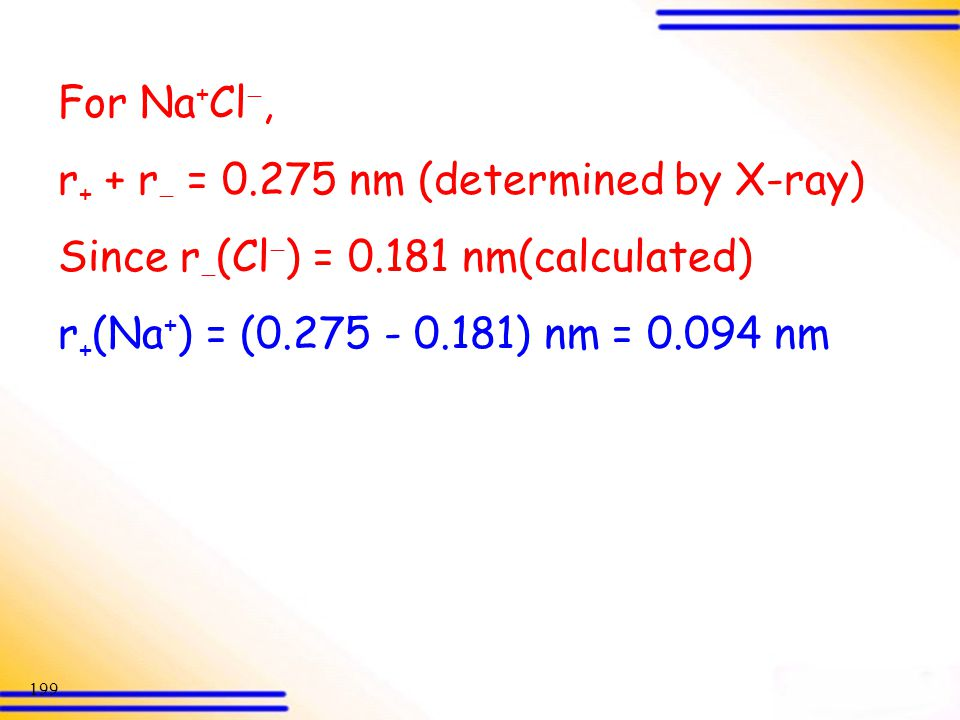 For Na+Cl, r+ + r = 0.275 nm (determined by X-ray) Since r(Cl) = 0.181 nm(calculated) r+(Na+) = (0.275 - 0.181) nm = 0.094 nm.