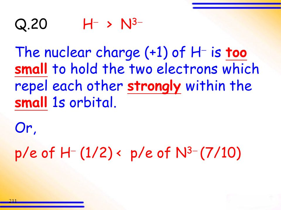 Q.20 H > N3 The nuclear charge (+1) of H is too small to hold the two electrons which repel each other strongly within the small 1s orbital.
