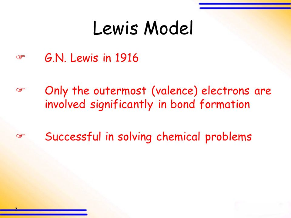 Lewis Model G.N. Lewis in 1916. Only the outermost (valence) electrons are involved significantly in bond formation.