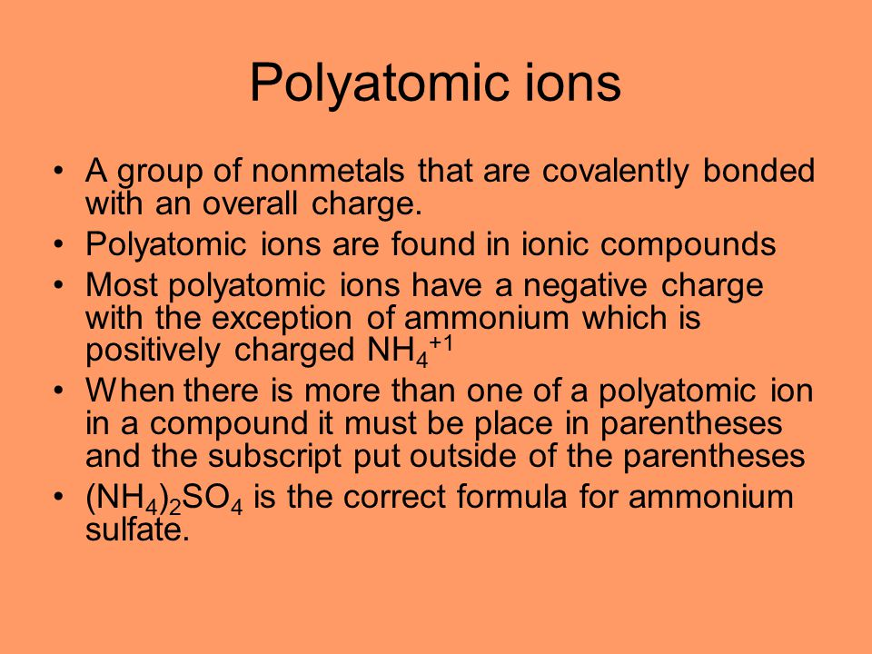Polyatomic ions A group of nonmetals that are covalently bonded with an overall charge. Polyatomic ions are found in ionic compounds.