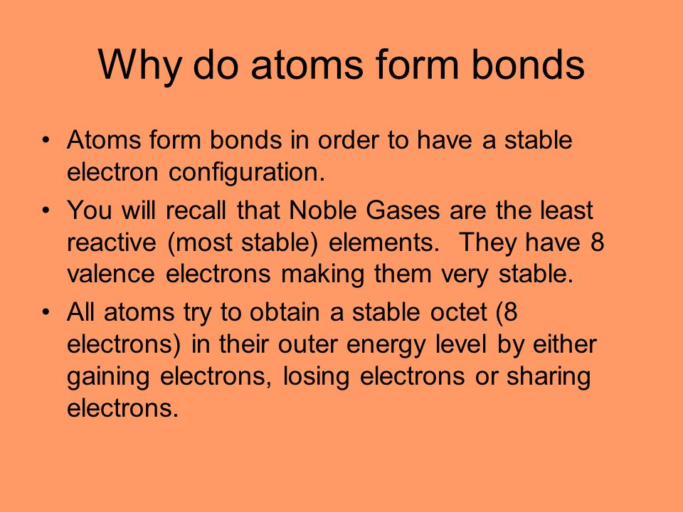 Why do atoms form bonds Atoms form bonds in order to have a stable electron configuration.