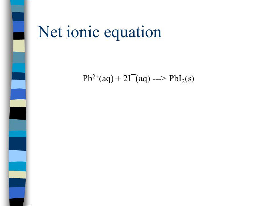 Net ionic equation Pb2+(aq) + 2I¯(aq) ---> PbI2(s)