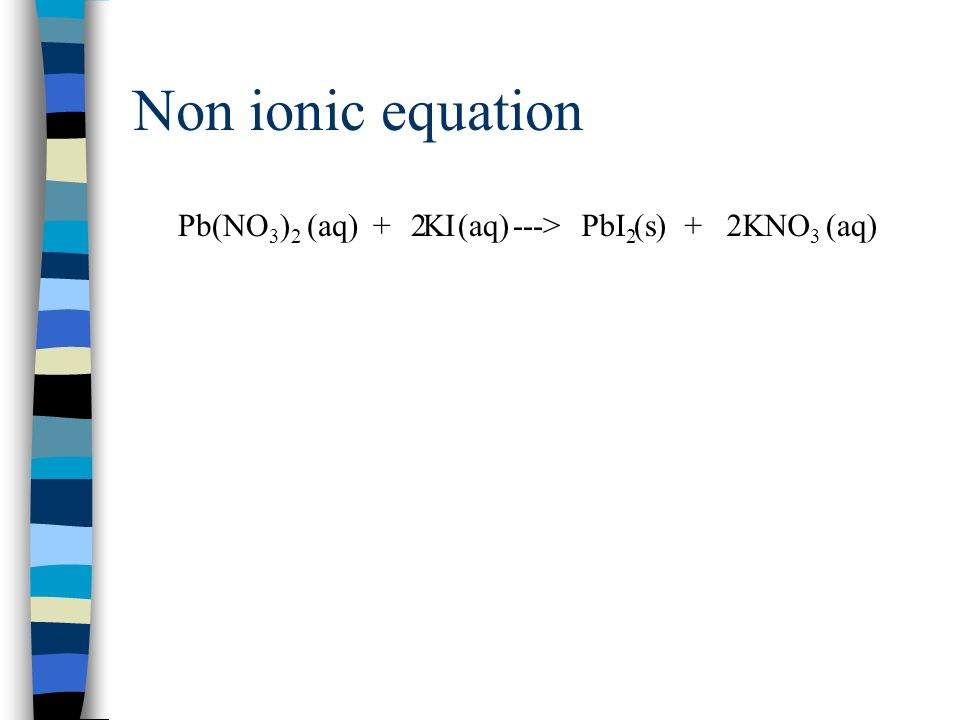 Non ionic equation Pb(NO3)2 + KI ---> (aq) 2 (aq) PbI2 + KNO3 (s) 2