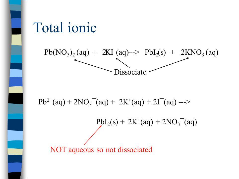 Total ionic Pb(NO3)2 + KI ---> PbI2 + KNO3 2 (aq) (s) Dissociate