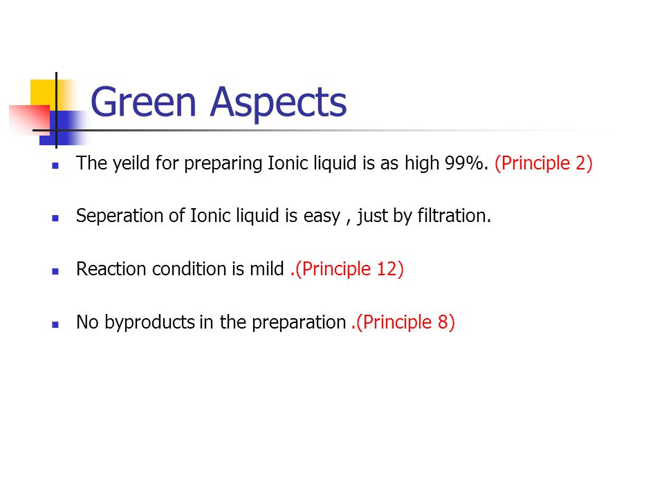 Green Aspects The yeild for preparing Ionic liquid is as high 99%. (Principle 2) Seperation of Ionic liquid is easy , just by filtration.