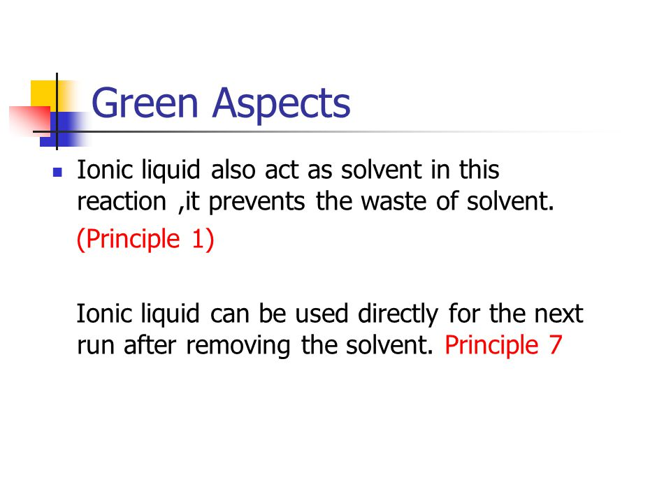 Green Aspects Ionic liquid also act as solvent in this reaction ,it prevents the waste of solvent. (Principle 1)