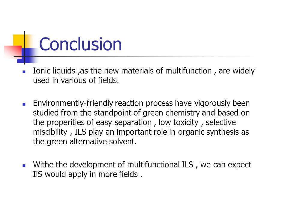Conclusion Ionic liquids ,as the new materials of multifunction , are widely used in various of fields.