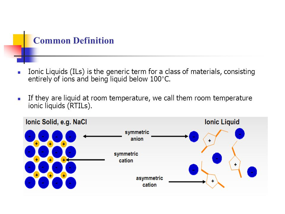 Common Definition Ionic Liquids (ILs) is the generic term for a class of materials, consisting entirely of ions and being liquid below 100°C.