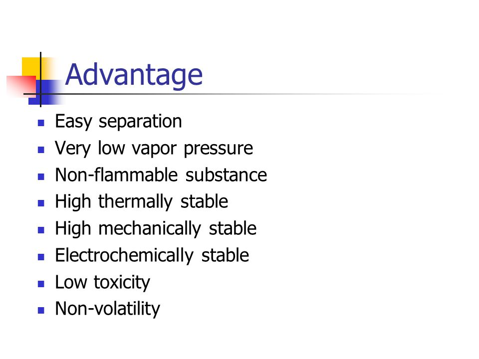Advantage Easy separation Very low vapor pressure