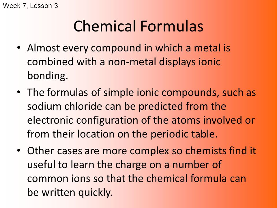 Week 7, Lesson 3 Chemical Formulas. Almost every compound in which a metal is combined with a non-metal displays ionic bonding.