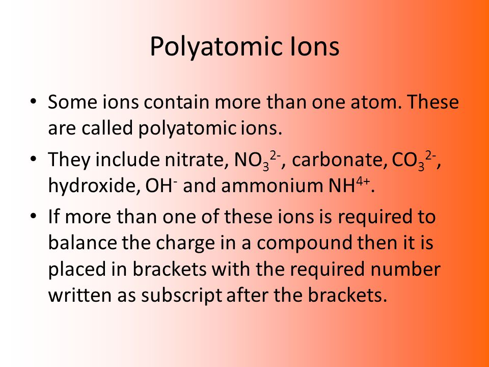 Polyatomic Ions Some ions contain more than one atom. These are called polyatomic ions.