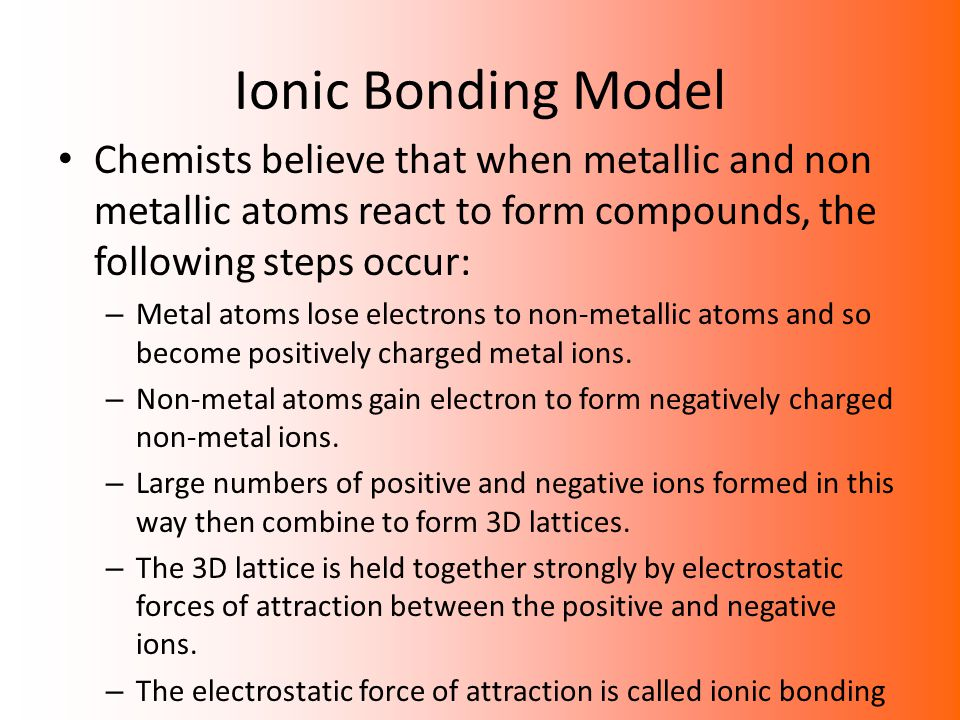 Ionic Bonding Model Chemists believe that when metallic and non metallic atoms react to form compounds, the following steps occur: