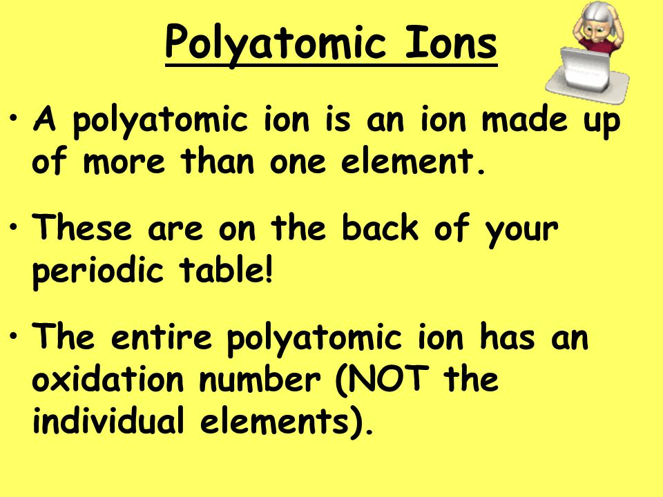 Polyatomic Ions A polyatomic ion is an ion made up of more than one element. These are on the back of your periodic table!