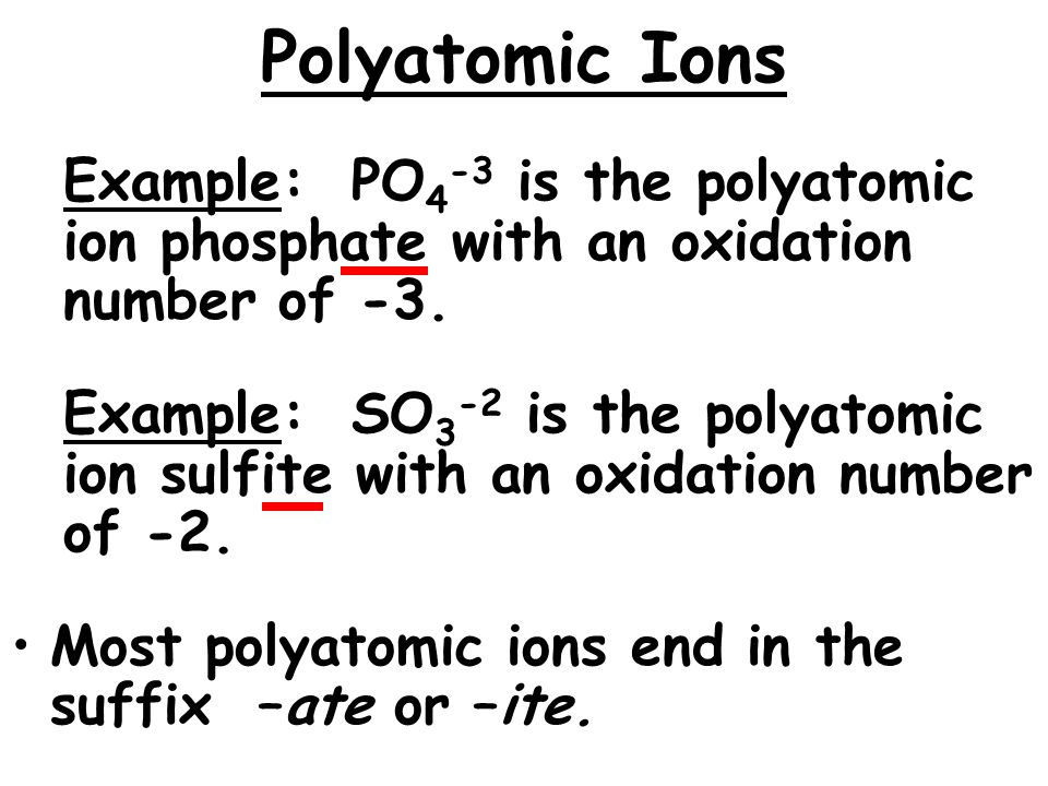 Polyatomic Ions Example: PO4-3 is the polyatomic ion phosphate with an oxidation number of -3.