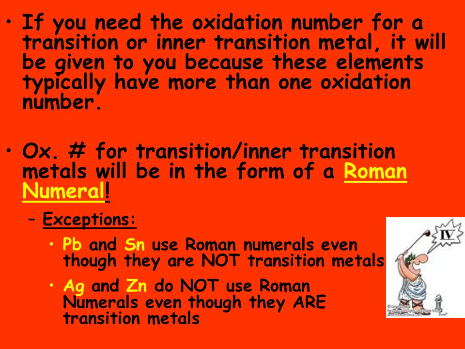 If you need the oxidation number for a transition or inner transition metal, it will be given to you because these elements typically have more than one oxidation number.