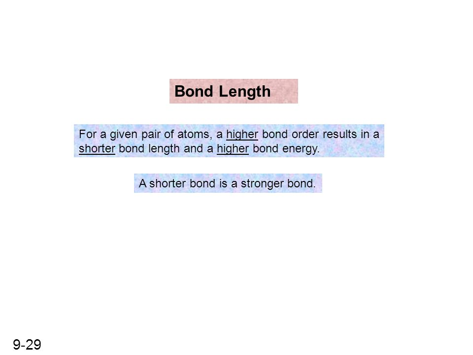 Bond Length For a given pair of atoms, a higher bond order results in a. shorter bond length and a higher bond energy.