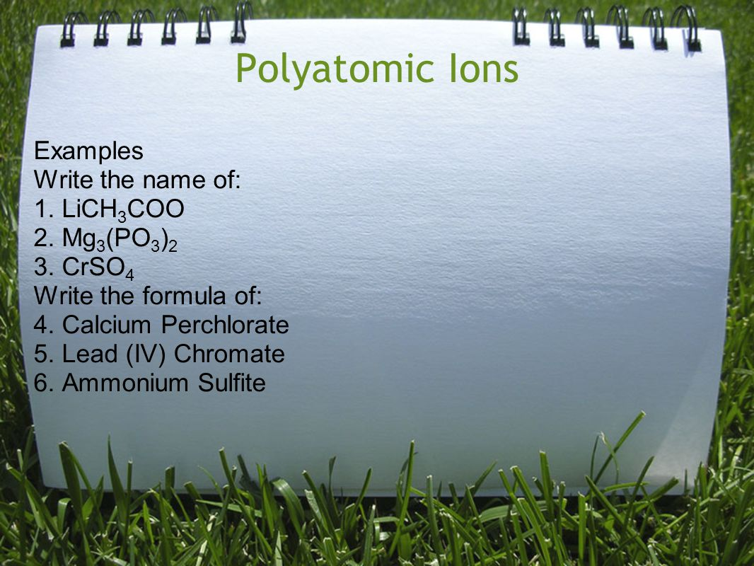 Polyatomic Ions Examples Write the name of: 1. LiCH3COO 2. Mg3(PO3)2