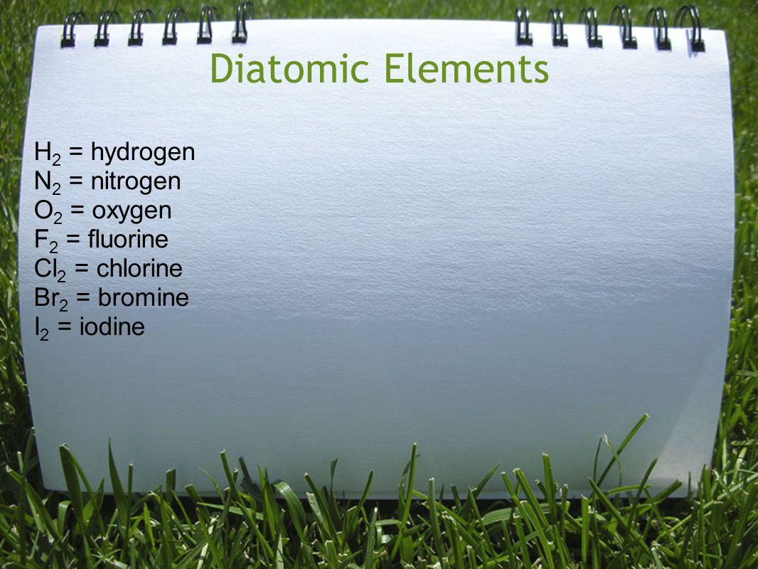 Diatomic Elements H2 = hydrogen N2 = nitrogen O2 = oxygen