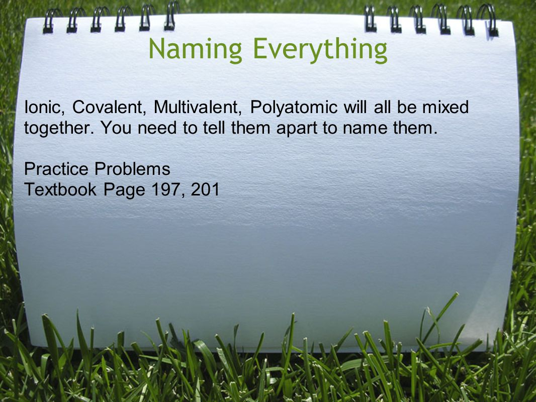 Naming Everything Ionic, Covalent, Multivalent, Polyatomic will all be mixed together. You need to tell them apart to name them.