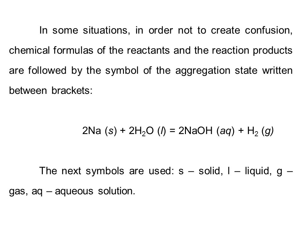 In some situations, in order not to create confusion, chemical formulas of the reactants and the reaction products are followed by the symbol of the aggregation state written between brackets: