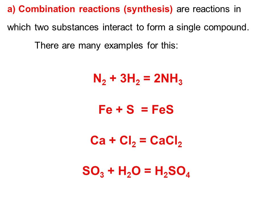 N2 + 3H2 = 2NH3 Fe + S = FeS Ca + Cl2 = CaCl2 SO3 + H2O = H2SO4