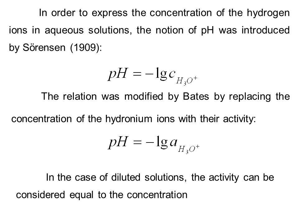 In order to express the concentration of the hydrogen ions in aqueous solutions, the notion of pH was introduced by Sörensen (1909):