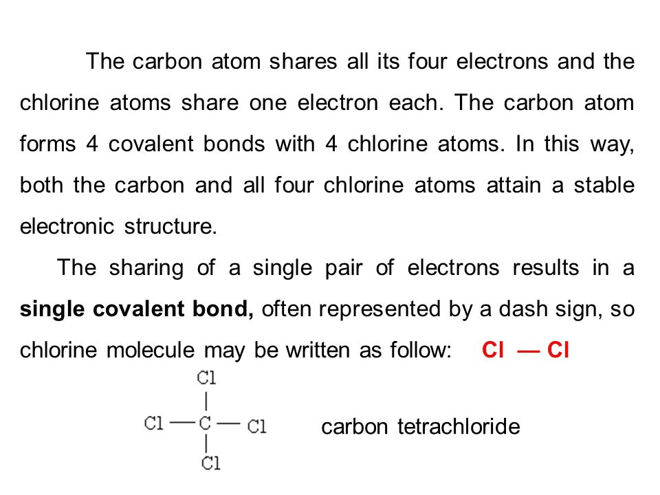 The carbon atom shares all its four electrons and the chlorine atoms share one electron each. The carbon atom forms 4 covalent bonds with 4 chlorine atoms. In this way, both the carbon and all four chlorine atoms attain a stable electronic structure.